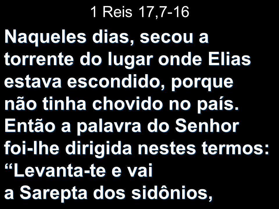 1 Reis 17,7-16 Naqueles dias, secou a torrente do lugar onde Elias estava escondido, porque não tinha chovido no país. Então a palavra do Senhor foi-l