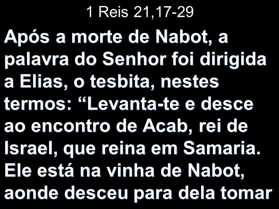 1 Reis 21,17-29 Após a morte de Nabot, a palavra do Senhor foi dirigida a Elias, o tesbita, nestes termos: Levanta-te e desce ao encontro de Acab, rei