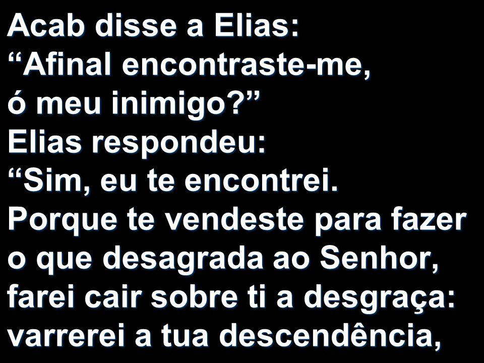 Acab disse a Elias: Afinal encontraste-me, ó meu inimigo? Elias respondeu: Sim, eu te encontrei. Porque te vendeste para fazer o que desagrada ao Senh