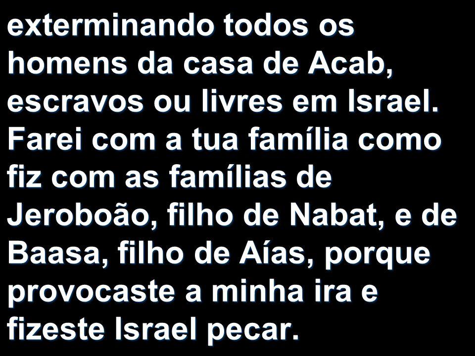 exterminando todos os homens da casa de Acab, escravos ou livres em Israel. Farei com a tua família como fiz com as famílias de Jeroboão, filho de Nab