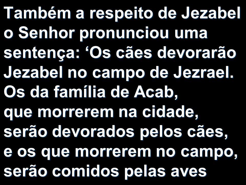 Também a respeito de Jezabel o Senhor pronunciou uma sentença: Os cães devorarão Jezabel no campo de Jezrael. Os da família de Acab, que morrerem na c