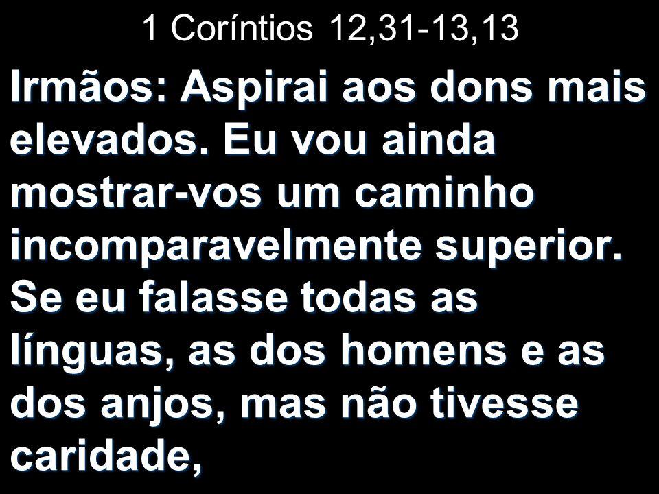 1 Coríntios 12,31-13,13 Irmãos: Aspirai aos dons mais elevados. Eu vou ainda mostrar-vos um caminho incomparavelmente superior. Se eu falasse todas as