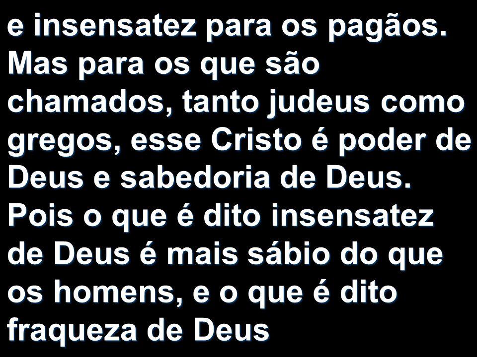 e insensatez para os pagãos. Mas para os que são chamados, tanto judeus como gregos, esse Cristo é poder de Deus e sabedoria de Deus. Pois o que é dit