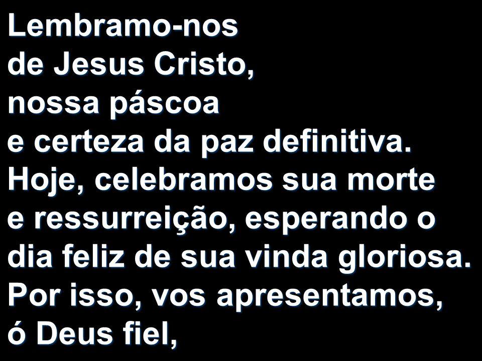 Lembramo-nos de Jesus Cristo, nossa páscoa e certeza da paz definitiva. Hoje, celebramos sua morte e ressurreição, esperando o dia feliz de sua vinda