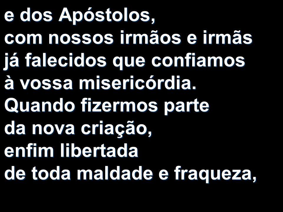 e dos Apóstolos, com nossos irmãos e irmãs já falecidos que confiamos à vossa misericórdia. Quando fizermos parte da nova criação, enfim libertada de