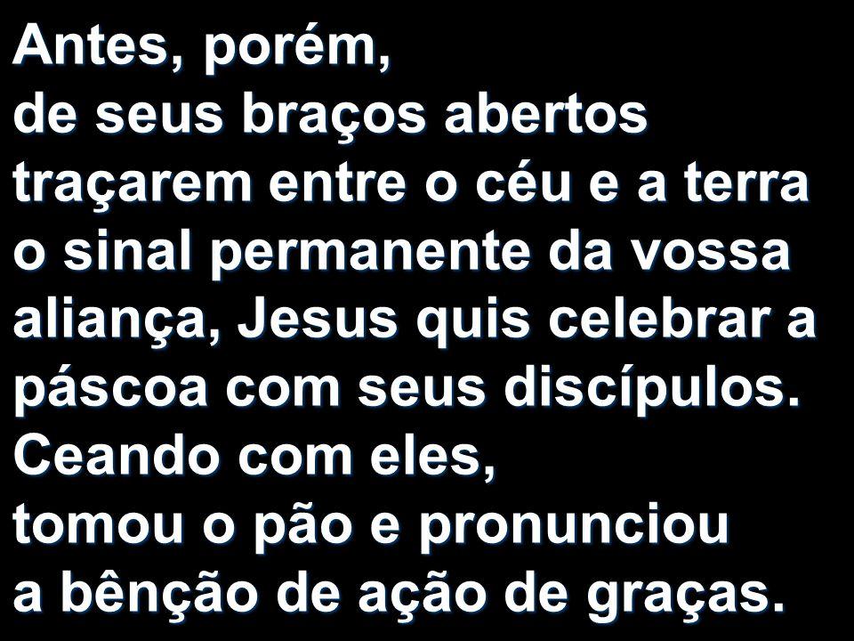 Antes, porém, de seus braços abertos traçarem entre o céu e a terra o sinal permanente da vossa aliança, Jesus quis celebrar a páscoa com seus discípu
