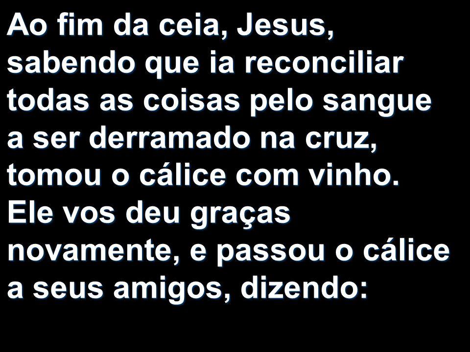 Ao fim da ceia, Jesus, sabendo que ia reconciliar todas as coisas pelo sangue a ser derramado na cruz, tomou o cálice com vinho. Ele vos deu graças no