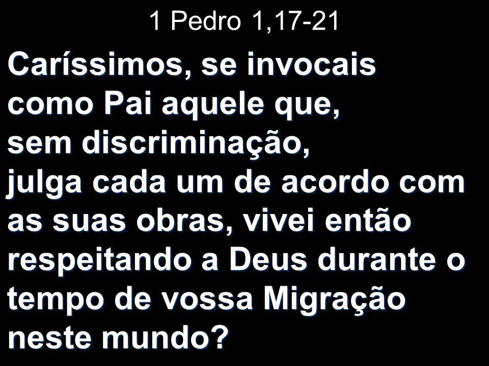 1 Pedro 1,17-21 Caríssimos, se invocais como Pai aquele que, sem discriminação, julga cada um de acordo com as suas obras, vivei então respeitando a D