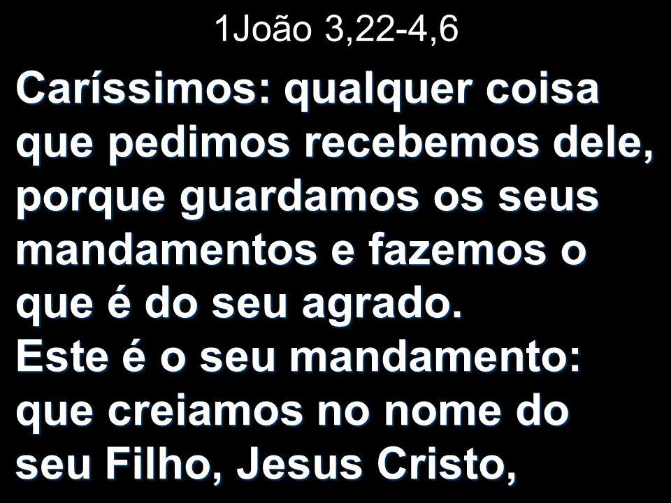1João 3,22-4,6 Caríssimos: qualquer coisa que pedimos recebemos dele, porque guardamos os seus mandamentos e fazemos o que é do seu agrado. Este é o s