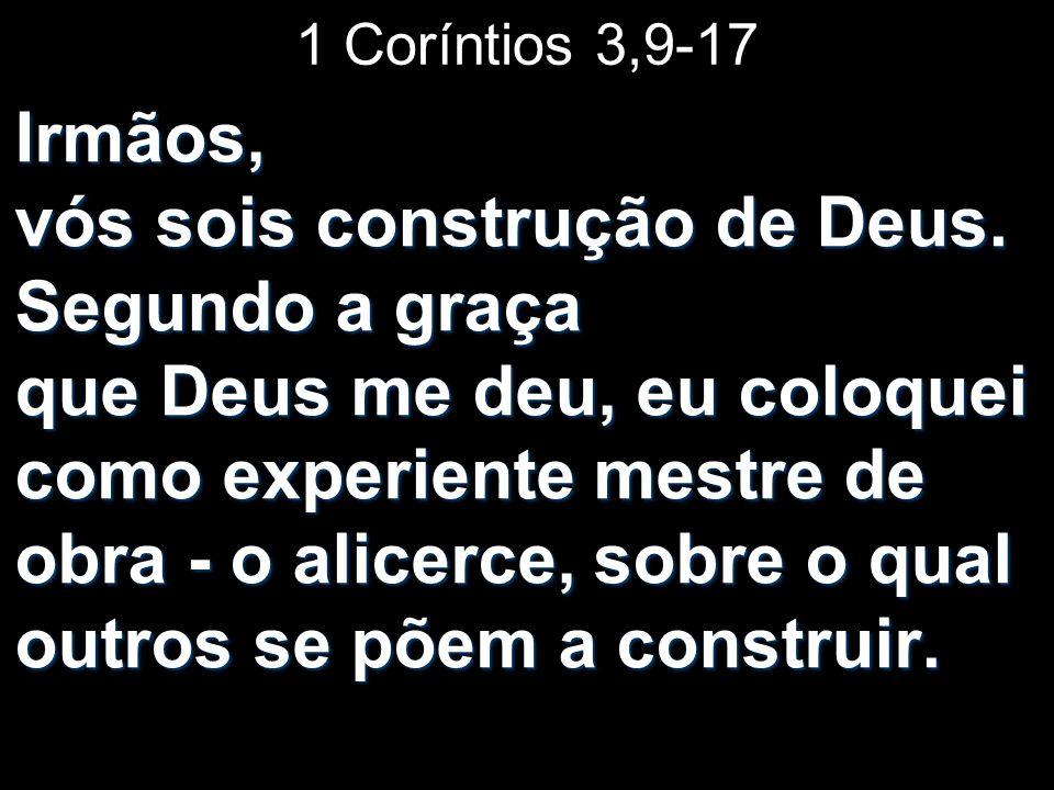 1 Coríntios 3,9-17 Irmãos, vós sois construção de Deus. Segundo a graça que Deus me deu, eu coloquei como experiente mestre de obra - o alicerce, sobr