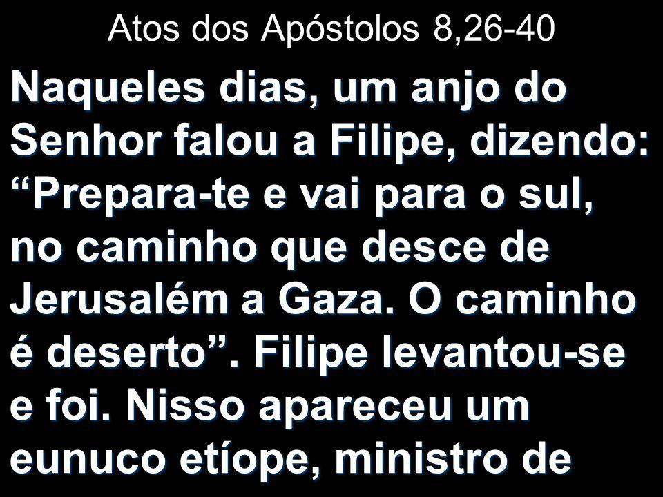 Atos dos Apóstolos 8,26-40 Naqueles dias, um anjo do Senhor falou a Filipe, dizendo: Prepara-te e vai para o sul, no caminho que desce de Jerusalém a