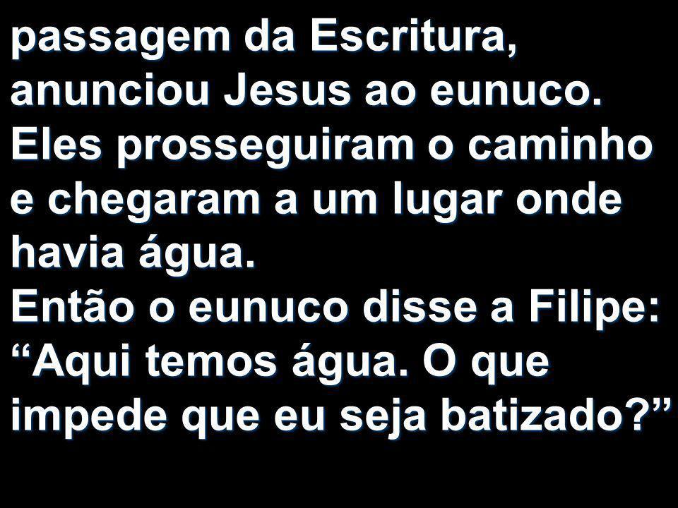 passagem da Escritura, anunciou Jesus ao eunuco. Eles prosseguiram o caminho e chegaram a um lugar onde havia água. Então o eunuco disse a Filipe: Aqu