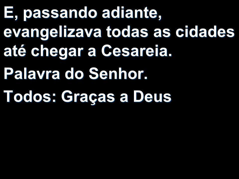 E, passando adiante, evangelizava todas as cidades até chegar a Cesareia. Palavra do Senhor. Todos: Graças a Deus