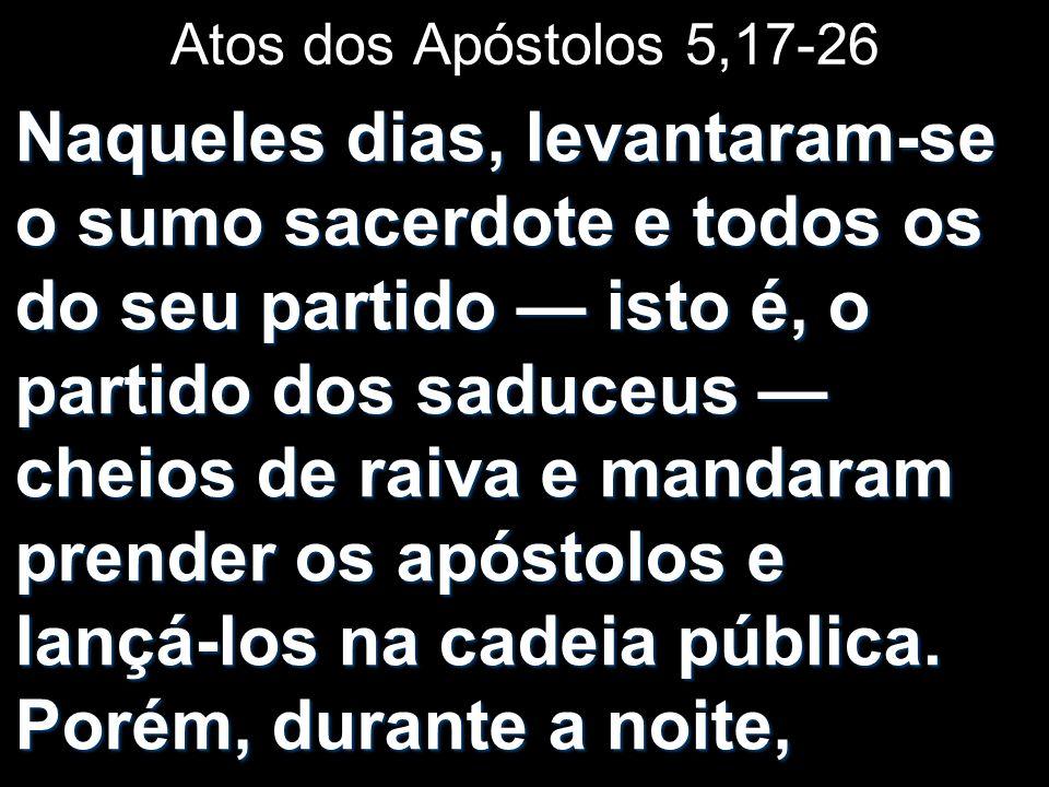 Atos dos Apóstolos 5,17-26 Naqueles dias, levantaram-se o sumo sacerdote e todos os do seu partido isto é, o partido dos saduceus cheios de raiva e ma