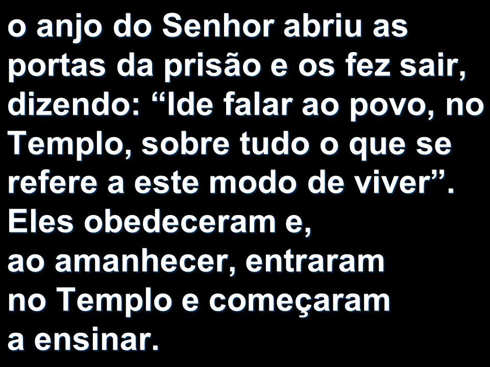 o anjo do Senhor abriu as portas da prisão e os fez sair, dizendo: Ide falar ao povo, no Templo, sobre tudo o que se refere a este modo de viver. Eles