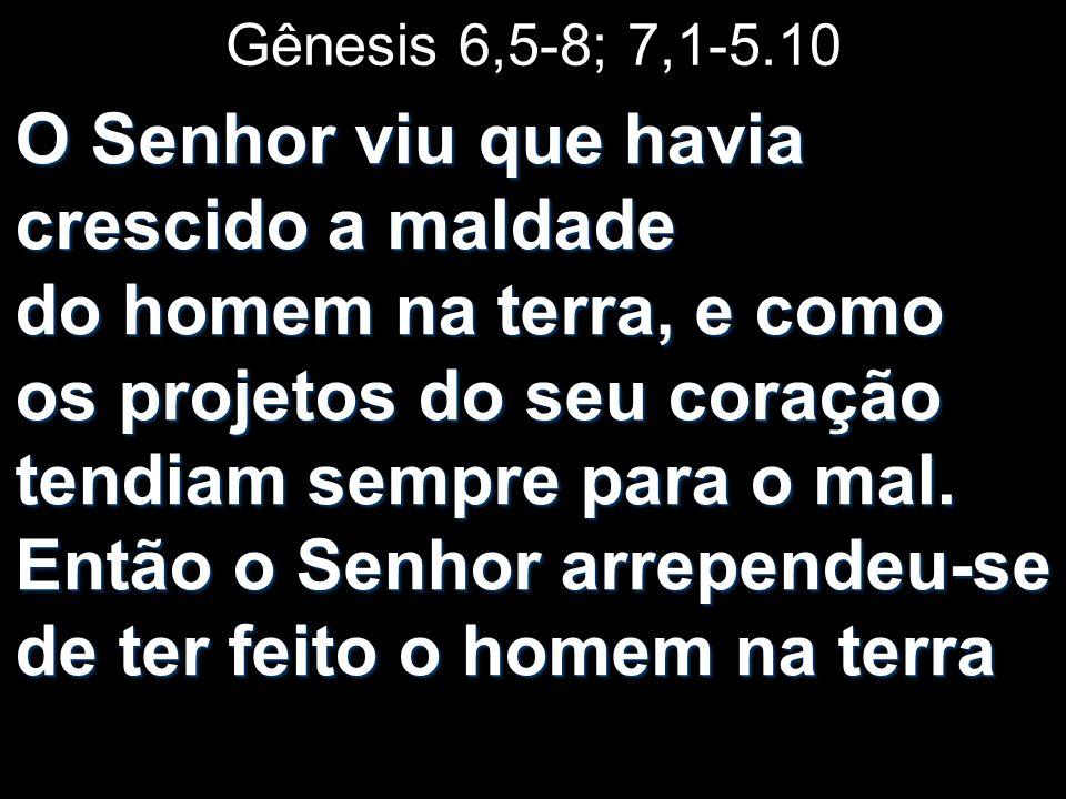 Gênesis 6,5-8; 7,1-5.10 O Senhor viu que havia crescido a maldade do homem na terra, e como os projetos do seu coração tendiam sempre para o mal. Entã
