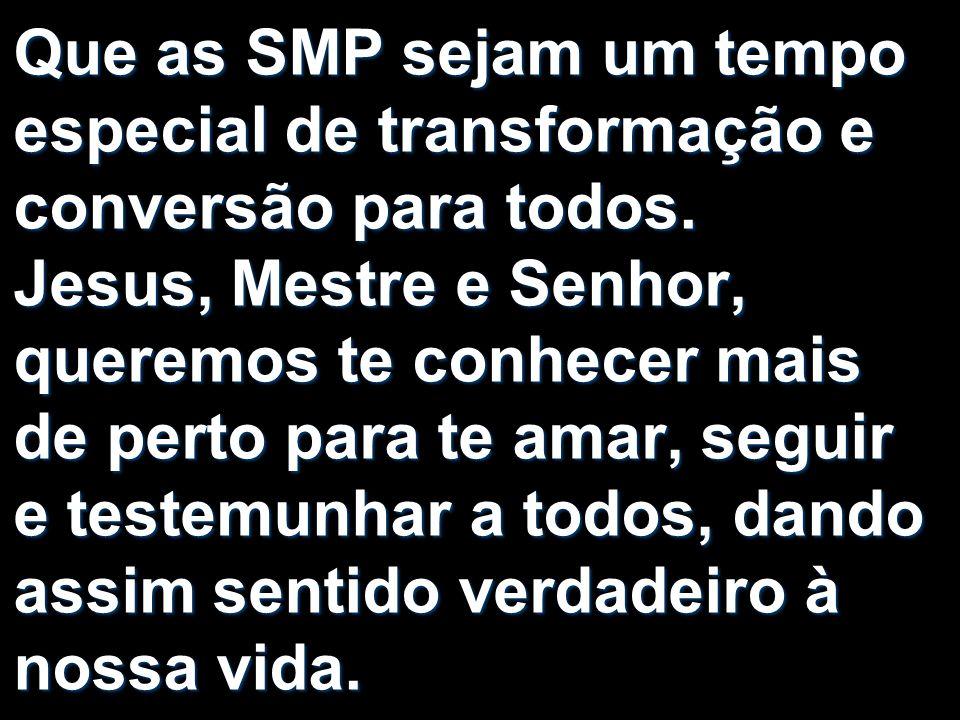Que as SMP sejam um tempo especial de transformação e conversão para todos. Jesus, Mestre e Senhor, queremos te conhecer mais de perto para te amar, s