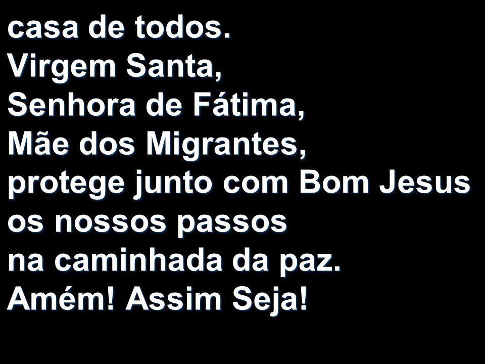 casa de todos. Virgem Santa, Senhora de Fátima, Mãe dos Migrantes, protege junto com Bom Jesus os nossos passos na caminhada da paz. Amém! Assim Seja!