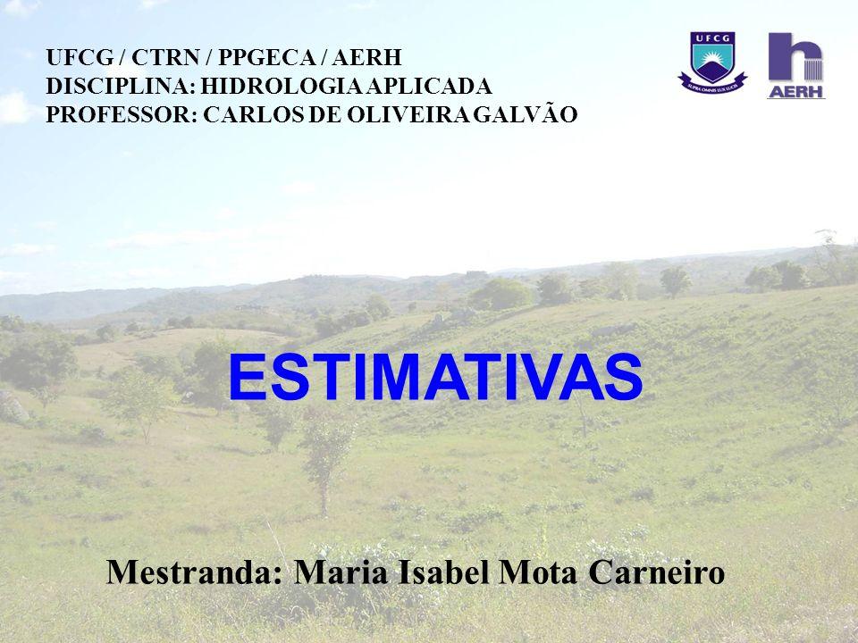 ESTIMATIVAS Mestranda: Maria Isabel Mota Carneiro UFCG / CTRN / PPGECA / AERH DISCIPLINA: HIDROLOGIA APLICADA PROFESSOR: CARLOS DE OLIVEIRA GALVÃO