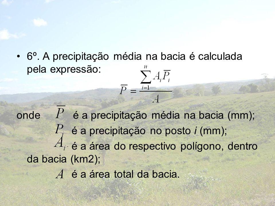 6º. A precipitação média na bacia é calculada pela expressão: onde é a precipitação média na bacia (mm); é a precipitação no posto i (mm); é a área do