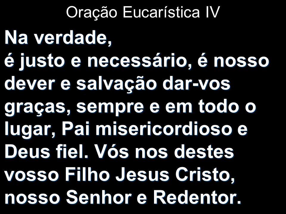 Oração Eucarística IV Na verdade, é justo e necessário, é nosso dever e salvação dar-vos graças, sempre e em todo o lugar, Pai misericordioso e Deus f