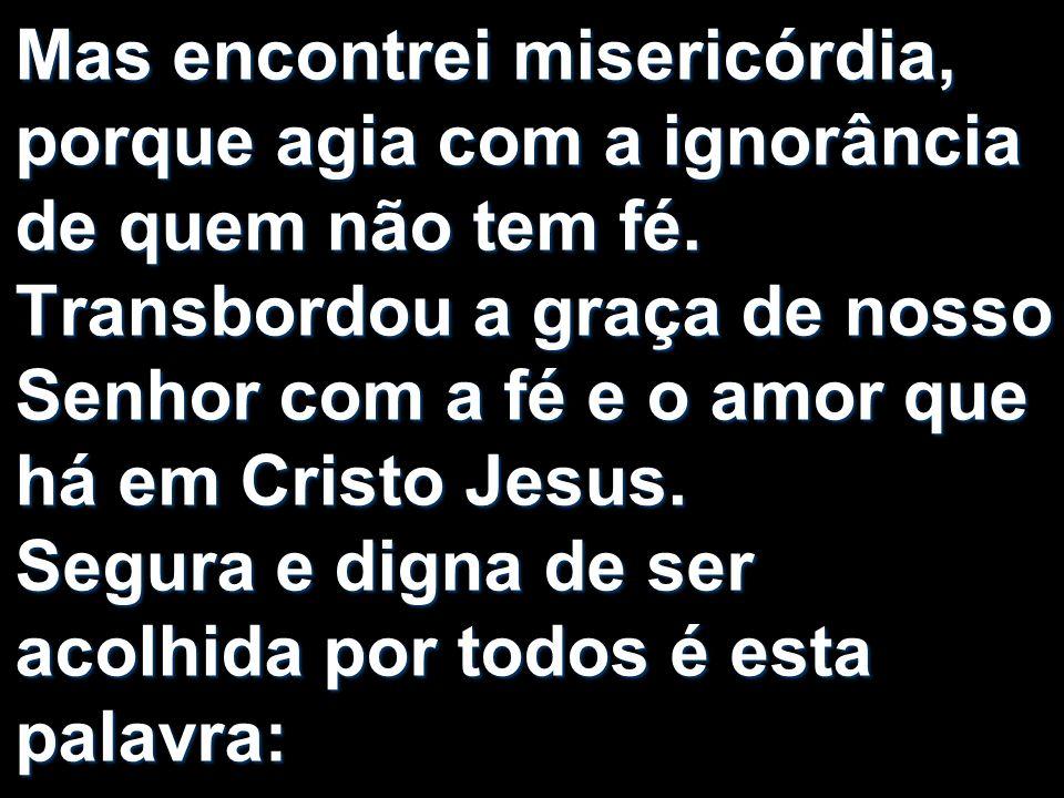 Mas encontrei misericórdia, porque agia com a ignorância de quem não tem fé. Transbordou a graça de nosso Senhor com a fé e o amor que há em Cristo Je