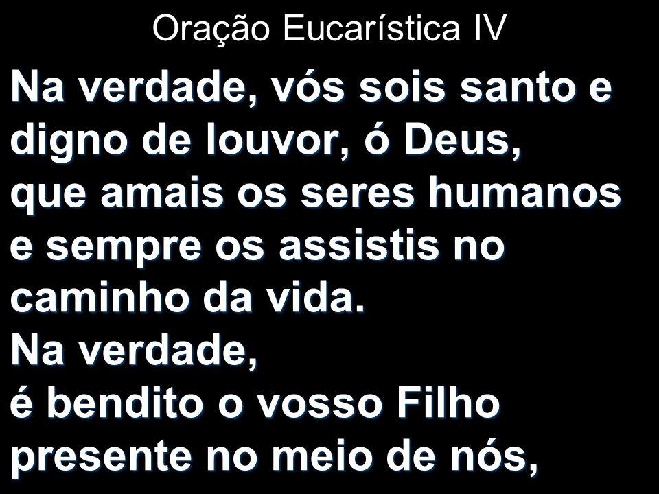 Oração Eucarística IV Na verdade, vós sois santo e digno de louvor, ó Deus, que amais os seres humanos e sempre os assistis no caminho da vida. Na ver