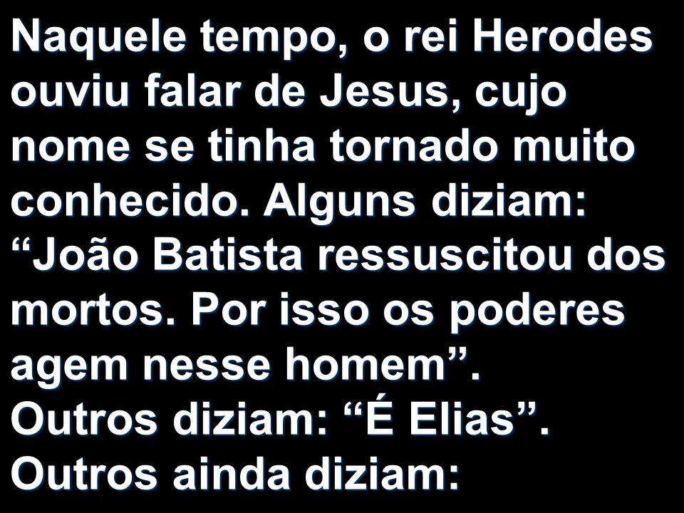 Naquele tempo, o rei Herodes ouviu falar de Jesus, cujo nome se tinha tornado muito conhecido. Alguns diziam: João Batista ressuscitou dos mortos. Por