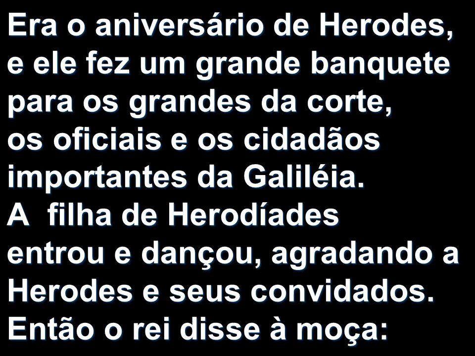 Era o aniversário de Herodes, e ele fez um grande banquete para os grandes da corte, os oficiais e os cidadãos importantes da Galiléia. A filha de Her