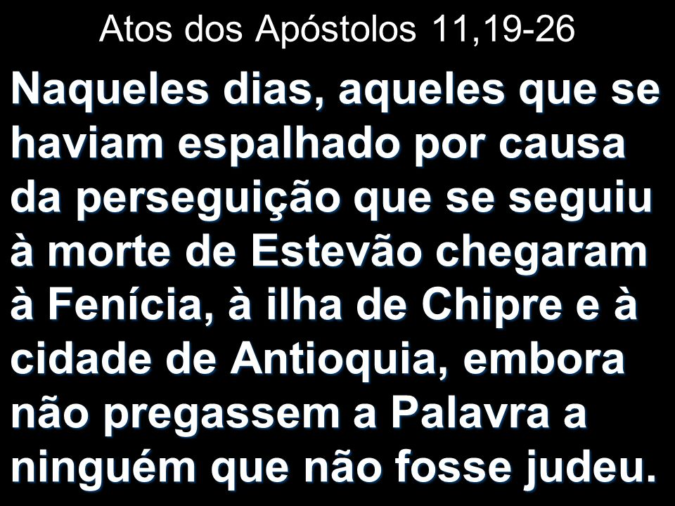 Contudo, alguns deles, habitantes de Chipre e da cidade de Cirene, chegaram a Antioquia e começaram a pregar também aos gregos, anunciando-lhes a Boa Nova do Senhor Jesus.