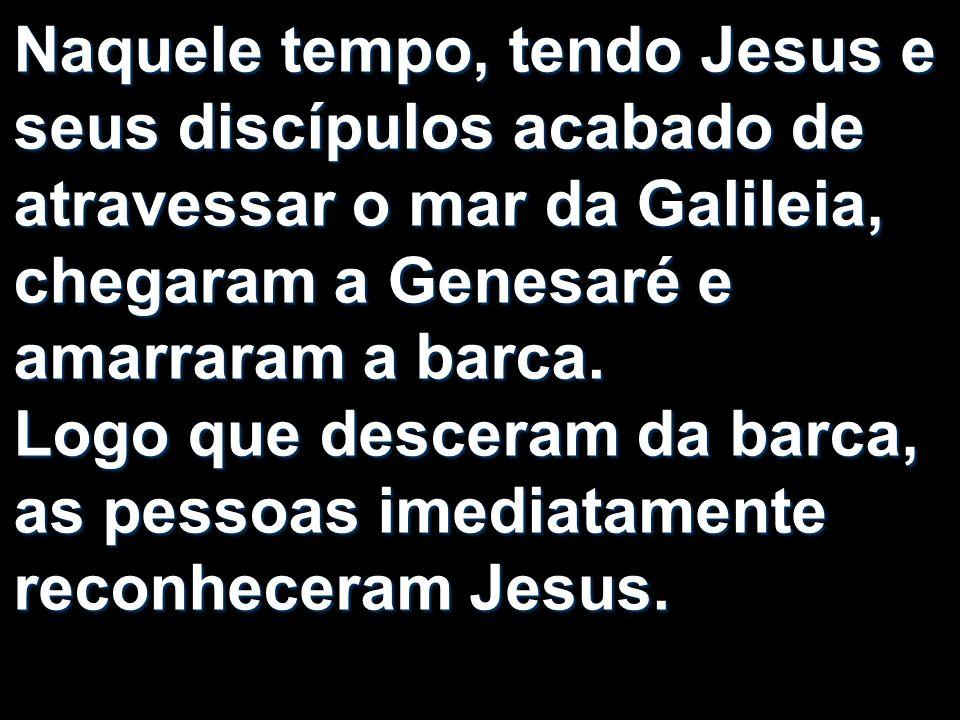 Naquele tempo, tendo Jesus e seus discípulos acabado de atravessar o mar da Galileia, chegaram a Genesaré e amarraram a barca. Logo que desceram da ba