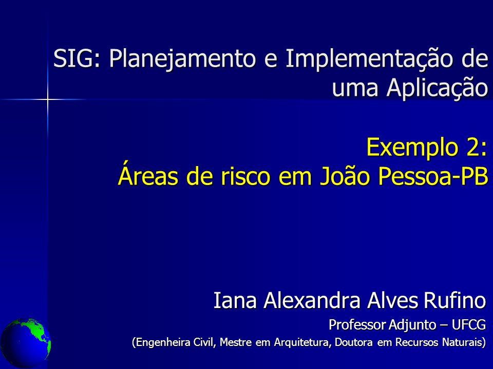 SIG: Planejamento e Implementação de uma Aplicação Exemplo 2: Áreas de risco em João Pessoa-PB Iana Alexandra Alves Rufino Professor Adjunto – UFCG (E