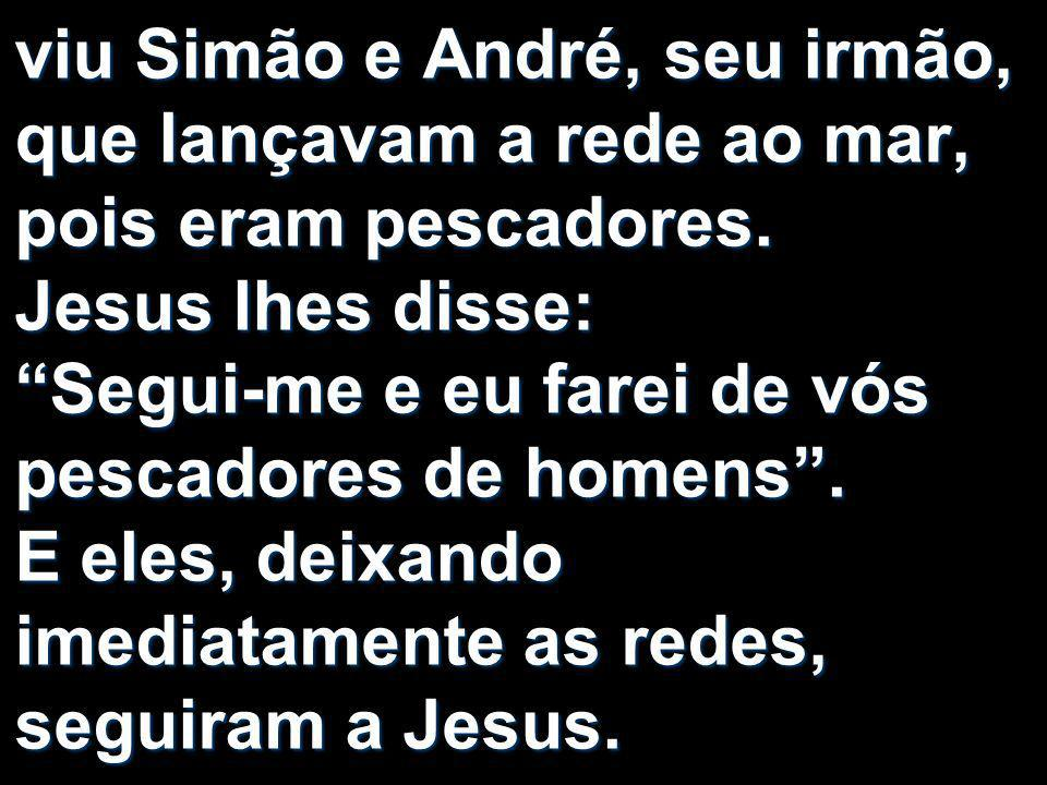 viu Simão e André, seu irmão, que lançavam a rede ao mar, pois eram pescadores.