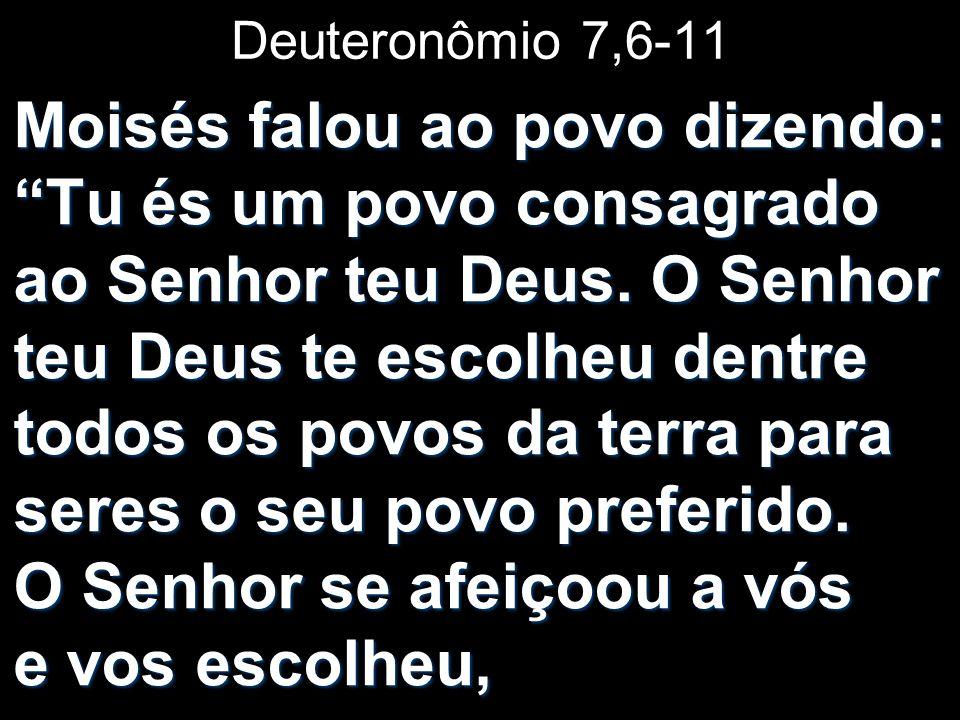 Deuteronômio 7,6-11 Moisés falou ao povo dizendo: Tu és um povo consagrado ao Senhor teu Deus. O Senhor teu Deus te escolheu dentre todos os povos da
