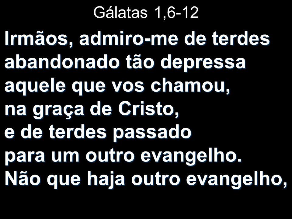Gálatas 1,6-12 Irmãos, admiro-me de terdes abandonado tão depressa aquele que vos chamou, na graça de Cristo, e de terdes passado para um outro evangelho.