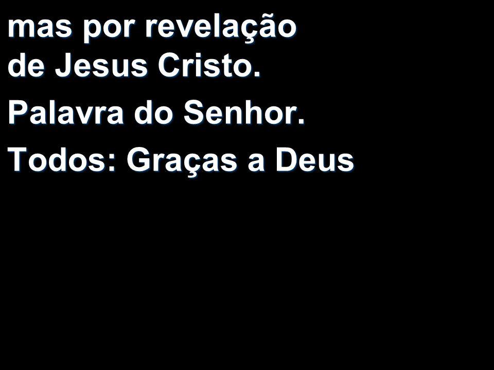 mas por revelação de Jesus Cristo. Palavra do Senhor. Todos: Graças a Deus