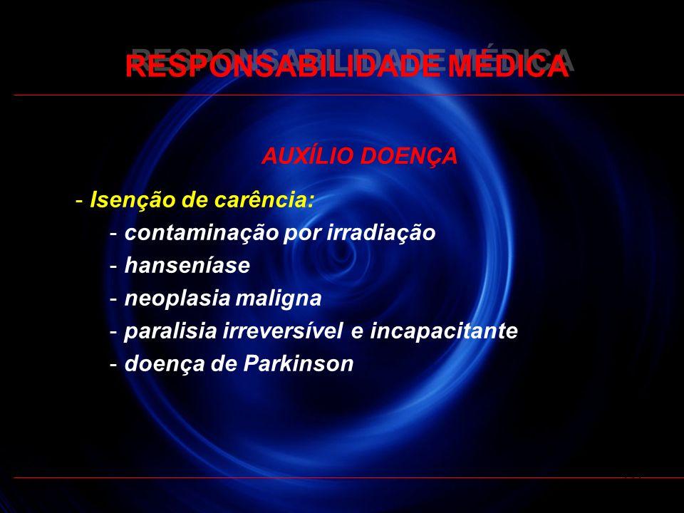 RESPONSABILIDADE MÉDICA AUXÍLIO DOENÇA - Isenção de carência: - contaminação por irradiação - hanseníase - neoplasia maligna - paralisia irreversível