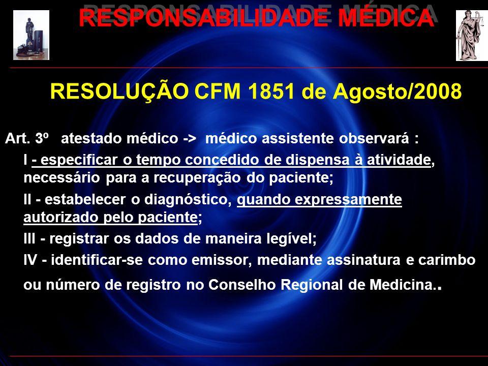 RESPONSABILIDADE MÉDICA RESOLUÇÃO CFM 1851 de Agosto/2008 Art. 3º atestado médico -> médico assistente observará : I - especificar o tempo concedido d
