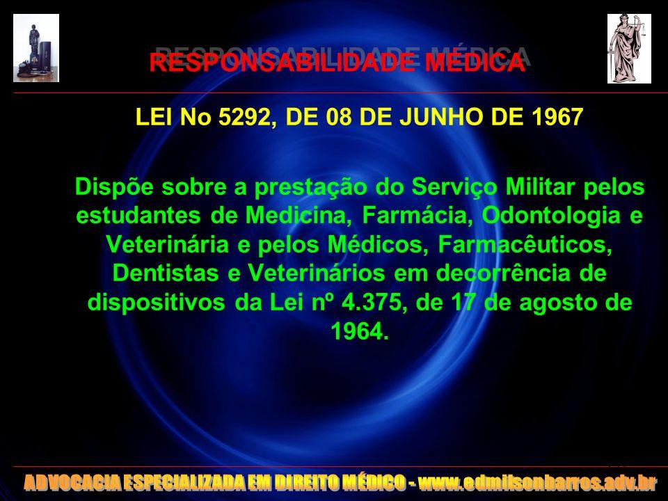 RESPONSABILIDADE MÉDICA LEI No 5292, DE 08 DE JUNHO DE 1967 Dispõe sobre a prestação do Serviço Militar pelos estudantes de Medicina, Farmácia, Odonto