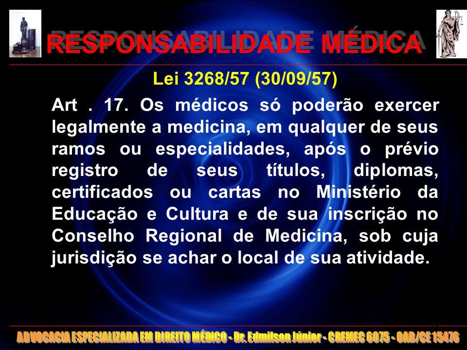 RESPONSABILIDADE MÉDICA Lei 3268/57 (30/09/57) Art. 17. Os médicos só poderão exercer legalmente a medicina, em qualquer de seus ramos ou especialidad