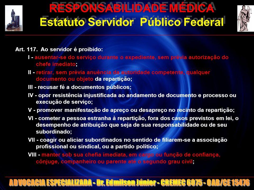 RESPONSABILIDADE MÉDICA Estatuto Servidor Público Federal Art. 117. Ao servidor é proibido: I - ausentar-se do serviço durante o expediente, sem prévi