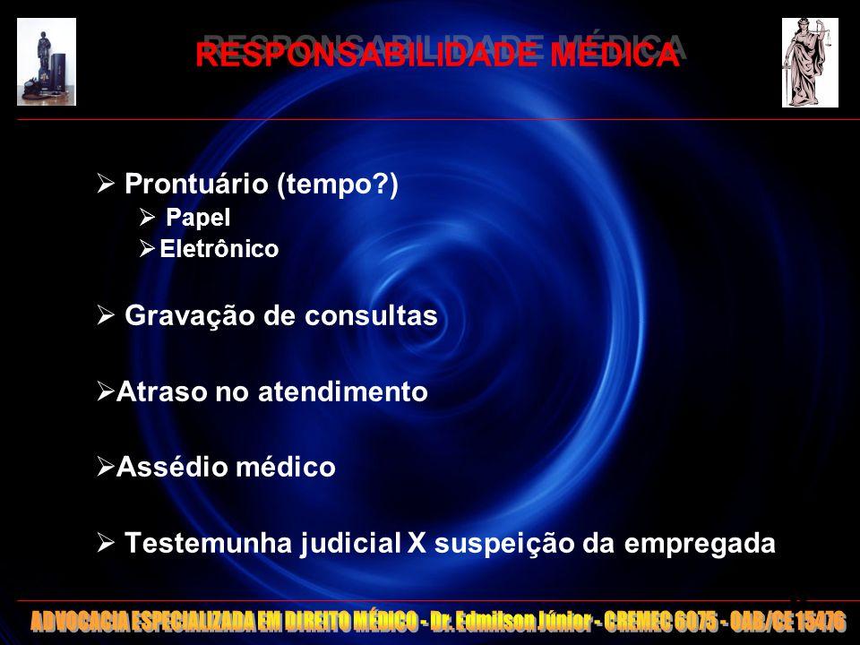 RESPONSABILIDADE MÉDICA Prontuário (tempo?) Papel Eletrônico Gravação de consultas Atraso no atendimento Assédio médico Testemunha judicial X suspeiçã