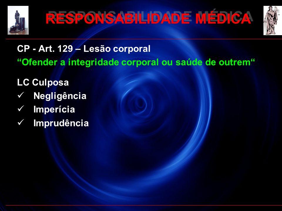 RESPONSABILIDADE MÉDICA CP - Art. 129 – Lesão corporal Ofender a integridade corporal ou saúde de outrem LC Culposa Negligência Imperícia Imprudência