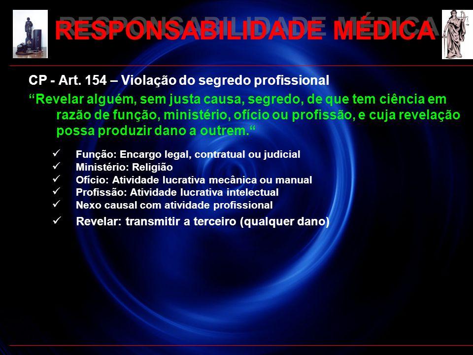 RESPONSABILIDADE MÉDICA CP - Art. 154 – Violação do segredo profissional Revelar alguém, sem justa causa, segredo, de que tem ciência em razão de funç