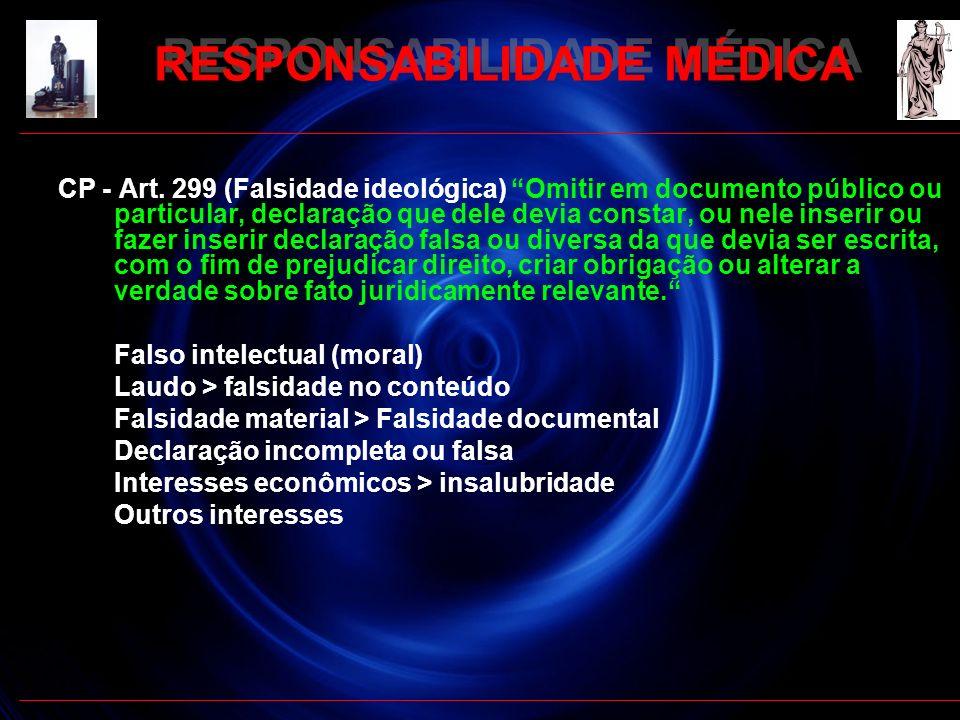 RESPONSABILIDADE MÉDICA CP - Art. 299 (Falsidade ideológica) Omitir em documento público ou particular, declaração que dele devia constar, ou nele ins