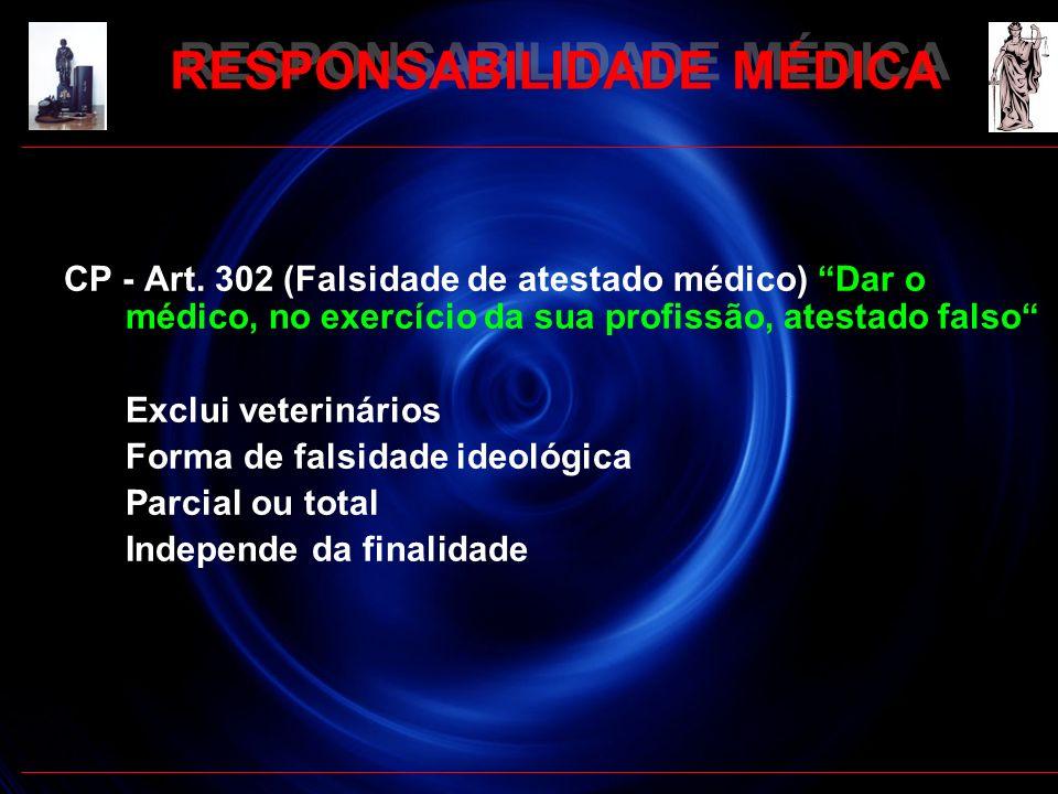 RESPONSABILIDADE MÉDICA CP - Art. 302 (Falsidade de atestado médico) Dar o médico, no exercício da sua profissão, atestado falso Exclui veterinários F