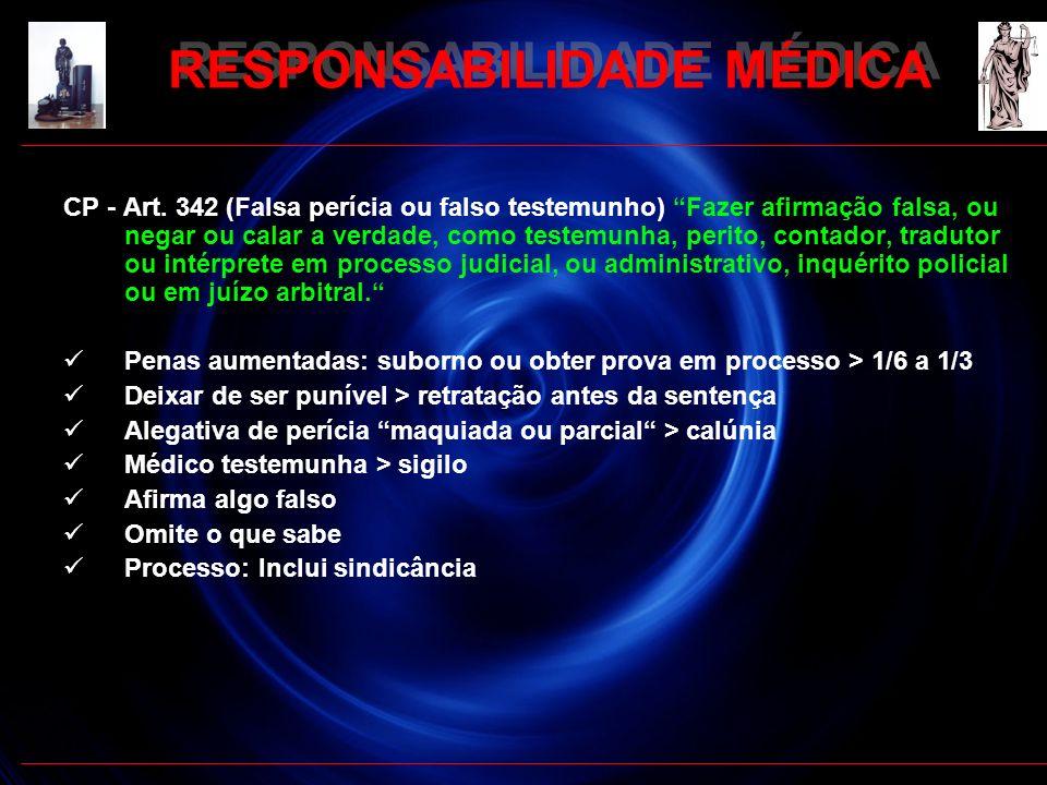 RESPONSABILIDADE MÉDICA CP - Art. 342 (Falsa perícia ou falso testemunho) Fazer afirmação falsa, ou negar ou calar a verdade, como testemunha, perito,