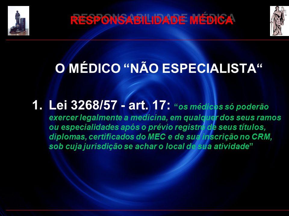RESPONSABILIDADE MÉDICA O MÉDICO NÃO ESPECIALISTA 1.Lei 3268/57 - art. 17:os médicos só poderão exercer legalmente a medicina, em qualquer dos seus ra