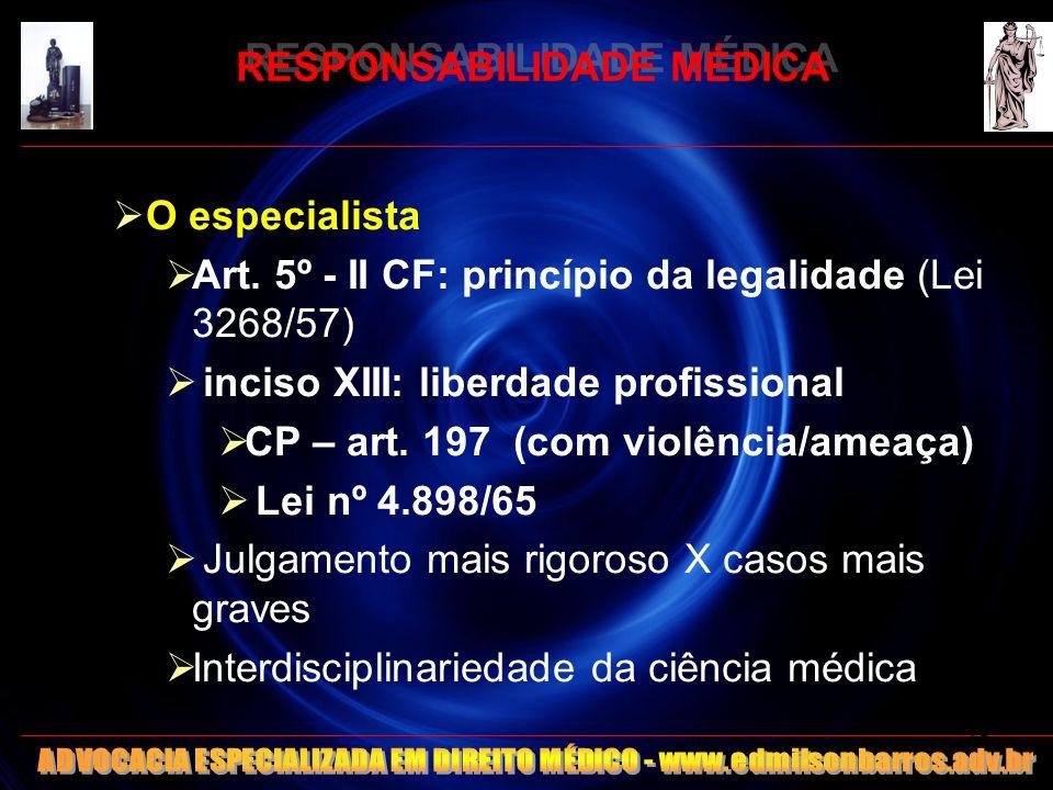 RESPONSABILIDADE MÉDICA O especialista Art. 5º - II CF: princípio da legalidade (Lei 3268/57) inciso XIII: liberdade profissional CP – art. 197 (com v