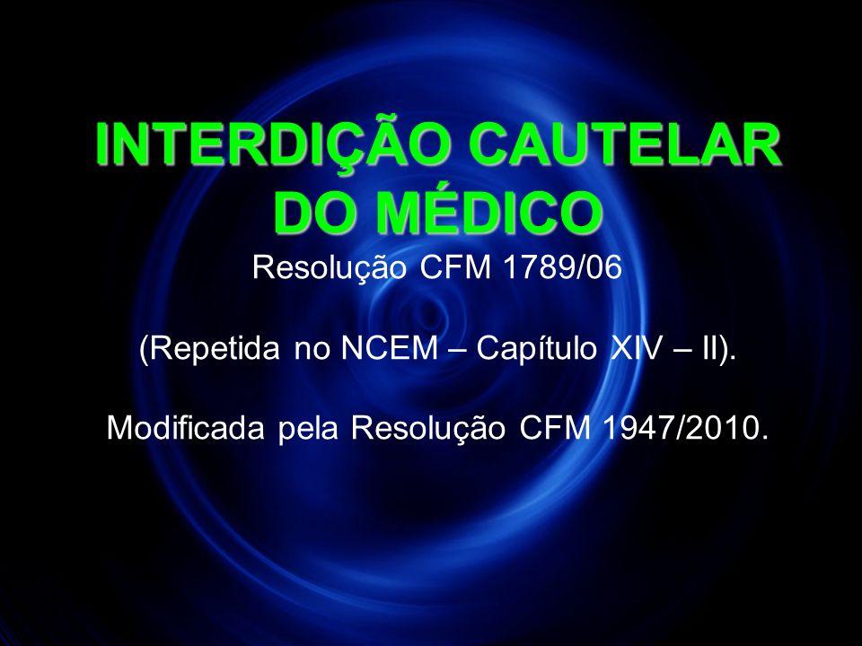 INTERDIÇÃO CAUTELAR DO MÉDICO INTERDIÇÃO CAUTELAR DO MÉDICO Resolução CFM 1789/06 (Repetida no NCEM – Capítulo XIV – II). Modificada pela Resolução CF